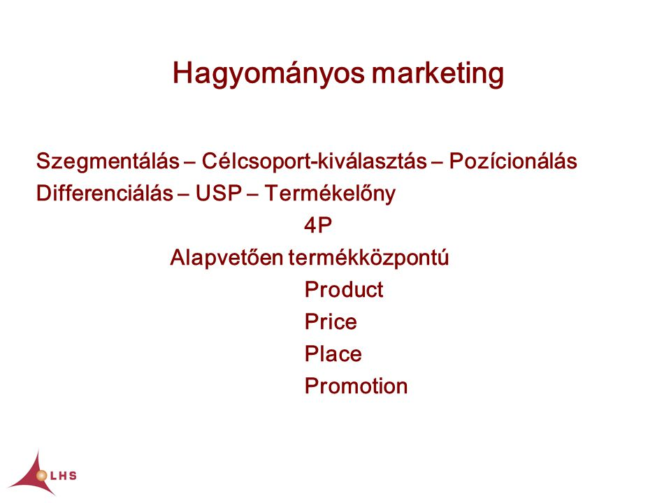 Hagyományos marketing Szegmentálás – Célcsoport-kiválasztás – Pozícionálás Differenciálás – USP – Termékelőny 4P Alapvetően termékközpontú Product Price Place Promotion