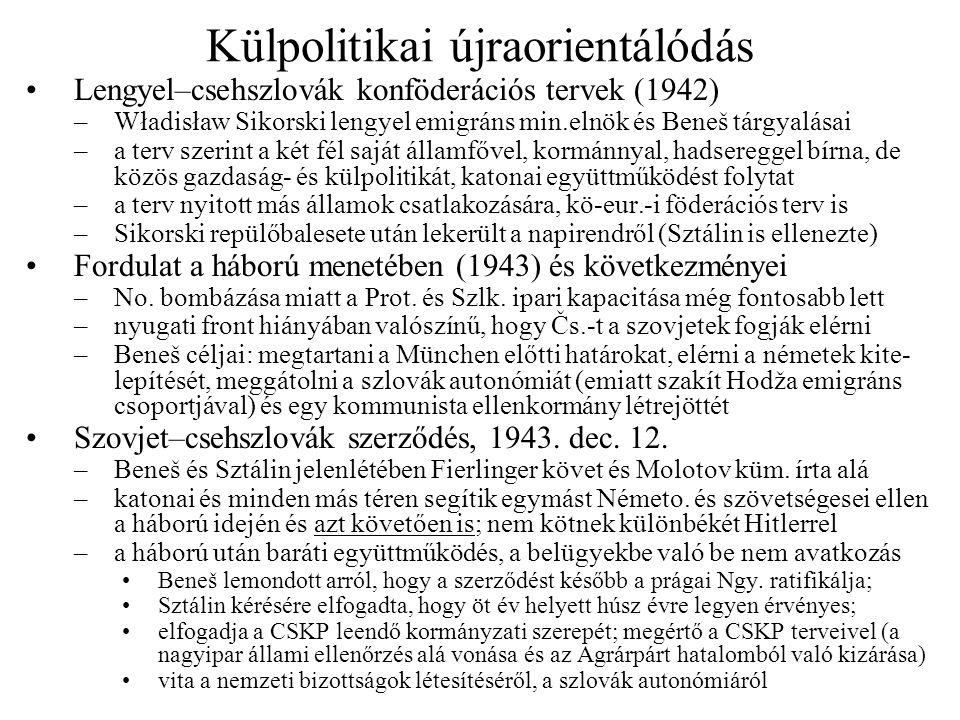 Külpolitikai újraorientálódás •Lengyel–csehszlovák konföderációs tervek (1942) –Władisław Sikorski lengyel emigráns min.elnök és Beneš tárgyalásai –a