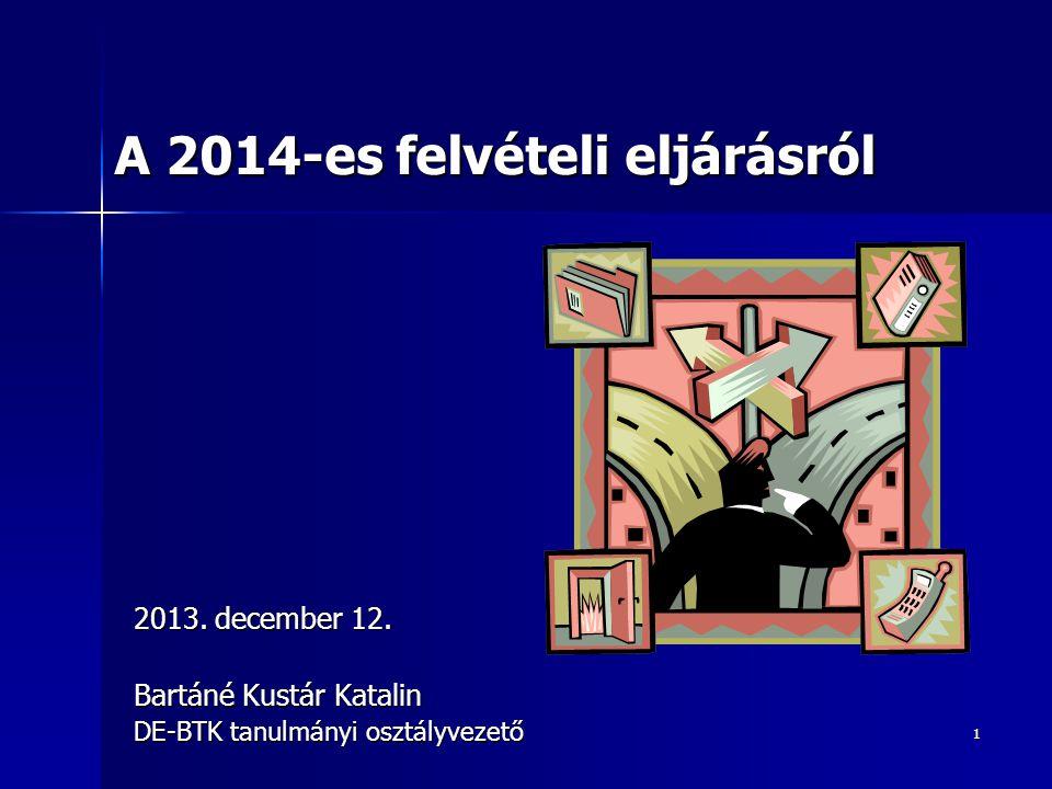 1 2013. december 12. Bartáné Kustár Katalin DE-BTK tanulmányi osztályvezető A 2014-es felvételi eljárásról
