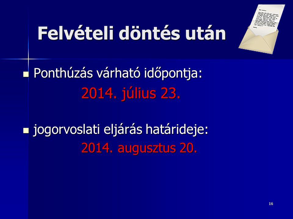 16 Felvételi döntés után  Ponthúzás várható időpontja: 2014. július 23.  jogorvoslati eljárás határideje: 2014. augusztus 20.