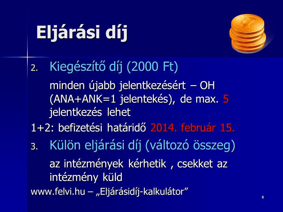 8 Eljárási díj 2. Kiegészítő díj (2000 Ft) minden újabb jelentkezésért – OH (ANA+ANK=1 jelentekés), de max. 5 jelentkezés lehet 1+2: befizetési határi