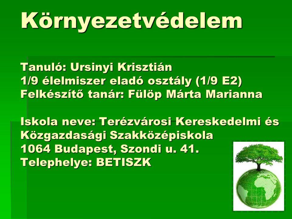 Környezetvédelem Tanuló: Ursinyi Krisztián 1/9 élelmiszer eladó osztály (1/9 E2) Felkészítő tanár: Fülöp Márta Marianna Iskola neve: Terézvárosi Keres