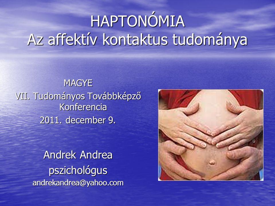 HAPTONÓMIA Az affektív kontaktus tudománya Andrek Andrea pszichológusandrekandrea@yahoo.com MAGYE VII. Tudományos Továbbképző Konferencia 2011. decemb