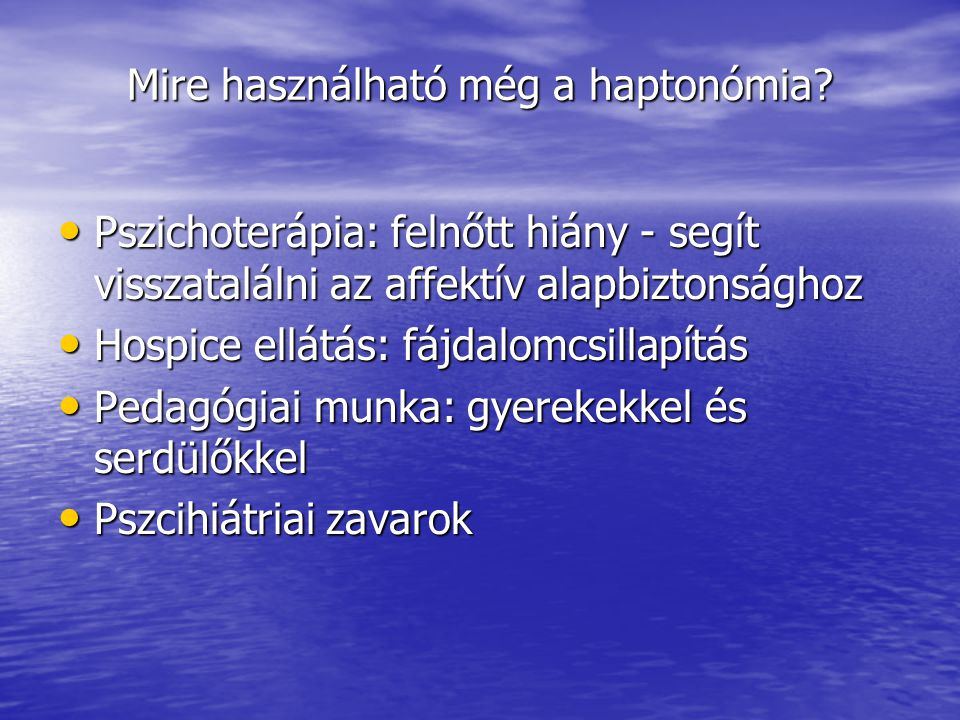 Mire használható még a haptonómia? • Pszichoterápia: felnőtt hiány - segít visszatalálni az affektív alapbiztonsághoz • Hospice ellátás: fájdalomcsill