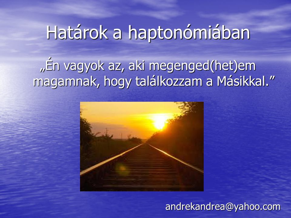 """Határok a haptonómiában andrekandrea@yahoo.com """"Én vagyok az, aki megenged(het)em magamnak, hogy találkozzam a Másikkal."""""""