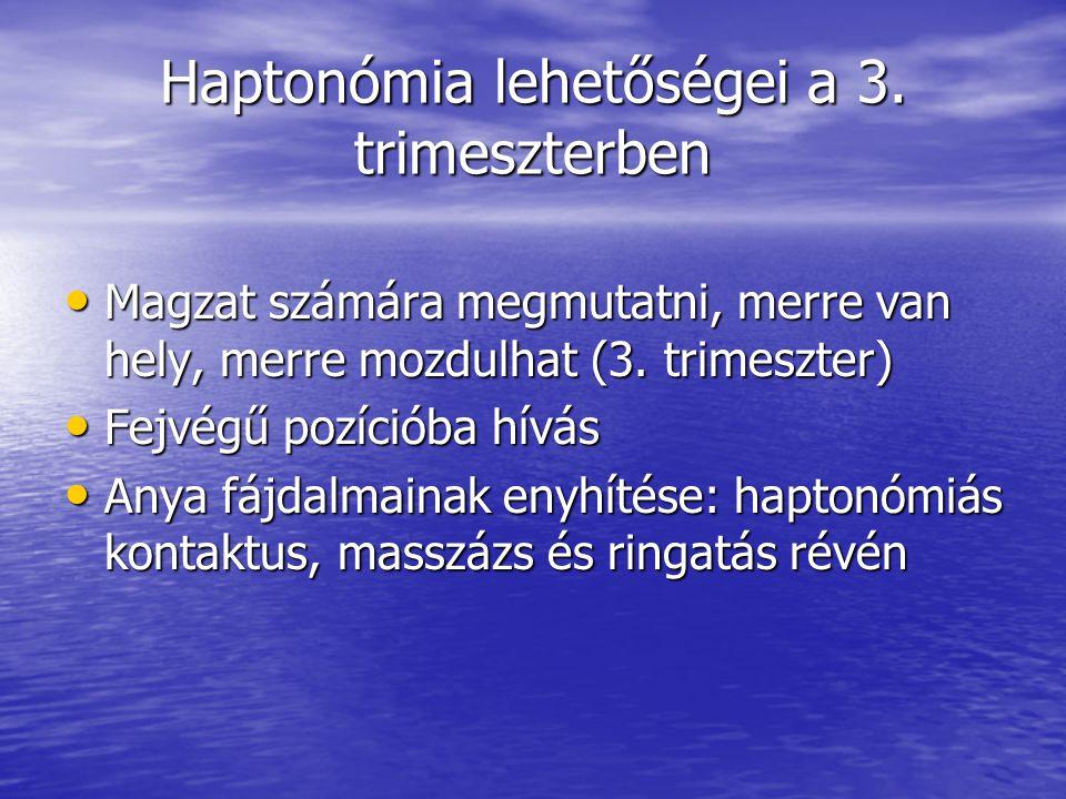 Haptonómia lehetőségei a 3. trimeszterben • Magzat számára megmutatni, merre van hely, merre mozdulhat (3. trimeszter) • Fejvégű pozícióba hívás • Any