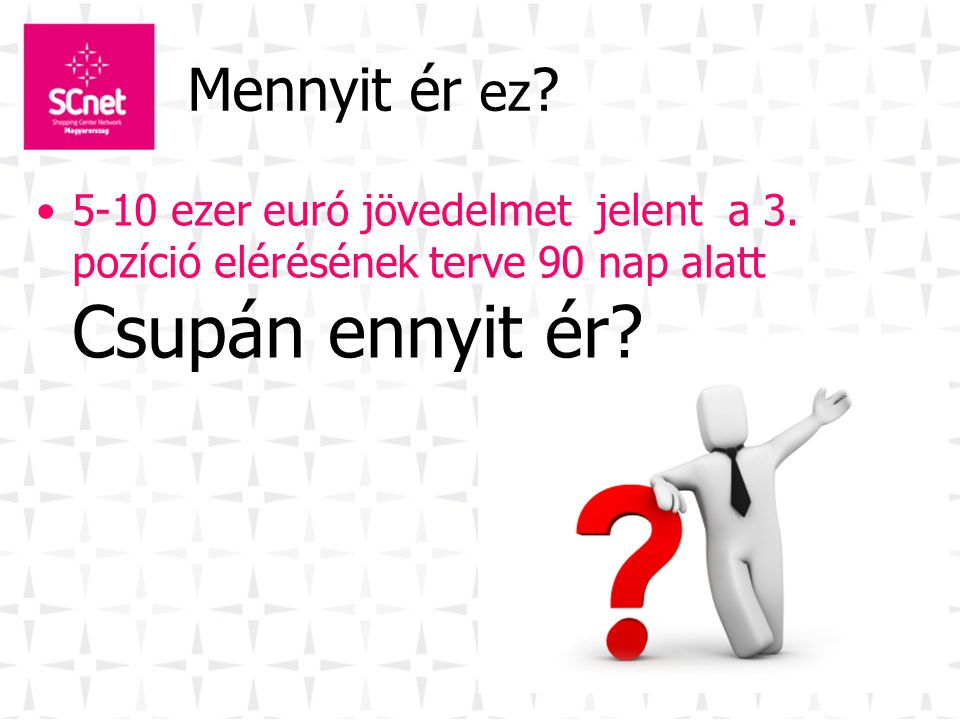 Mennyit ér ez ? •5-10 ezer euró jövedelmet jelent a 3. pozíció elérésének terve 90 nap alatt Csupán ennyit ér?