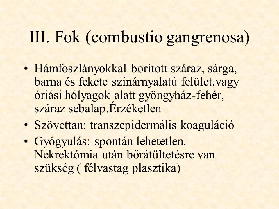 III. Fok (combustio gangrenosa) •Hámfoszlányokkal borított száraz, sárga, barna és fekete színárnyalatú felület,vagy óriási hólyagok alatt gyöngyház-f