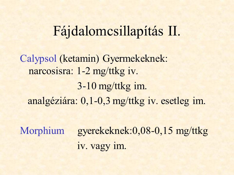 Fájdalomcsillapítás II. Calypsol (ketamin) Gyermekeknek: narcosisra: 1-2 mg/ttkg iv. 3-10 mg/ttkg im. analgéziára: 0,1-0,3 mg/ttkg iv. esetleg im. Mor