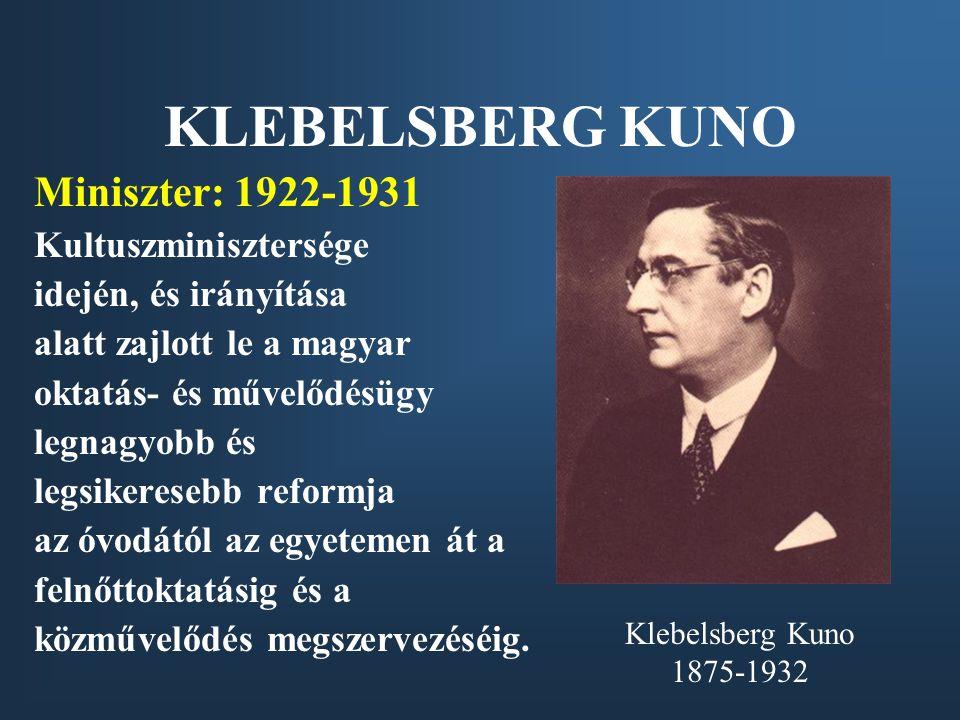 KLEBELSBERG KUNO Miniszter: 1922-1931 Kultuszminisztersége idején, és irányítása alatt zajlott le a magyar oktatás- és művelődésügy legnagyobb és legs