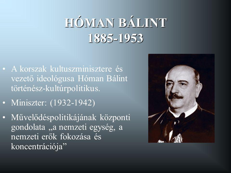 HÓMAN BÁLINT 1885-1953 •A korszak kultuszminisztere és vezető ideológusa Hóman Bálint történész-kultúrpolitikus. •Miniszter: (1932-1942) •Művelődéspol