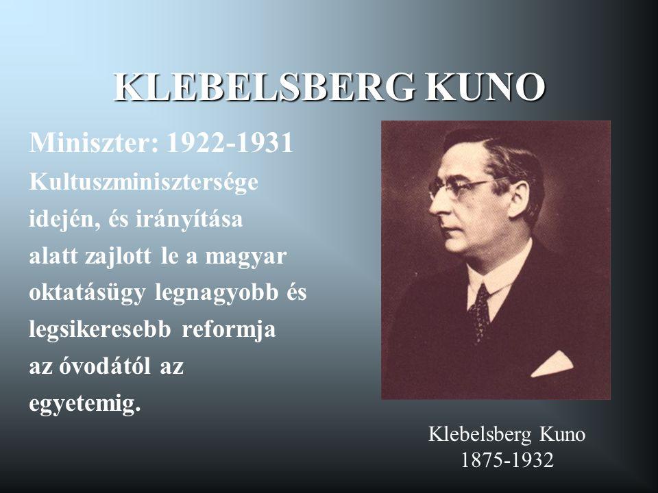 KLEBELSBERG KUNO Miniszter: 1922-1931 Kultuszminisztersége idején, és irányítása alatt zajlott le a magyar oktatásügy legnagyobb és legsikeresebb refo