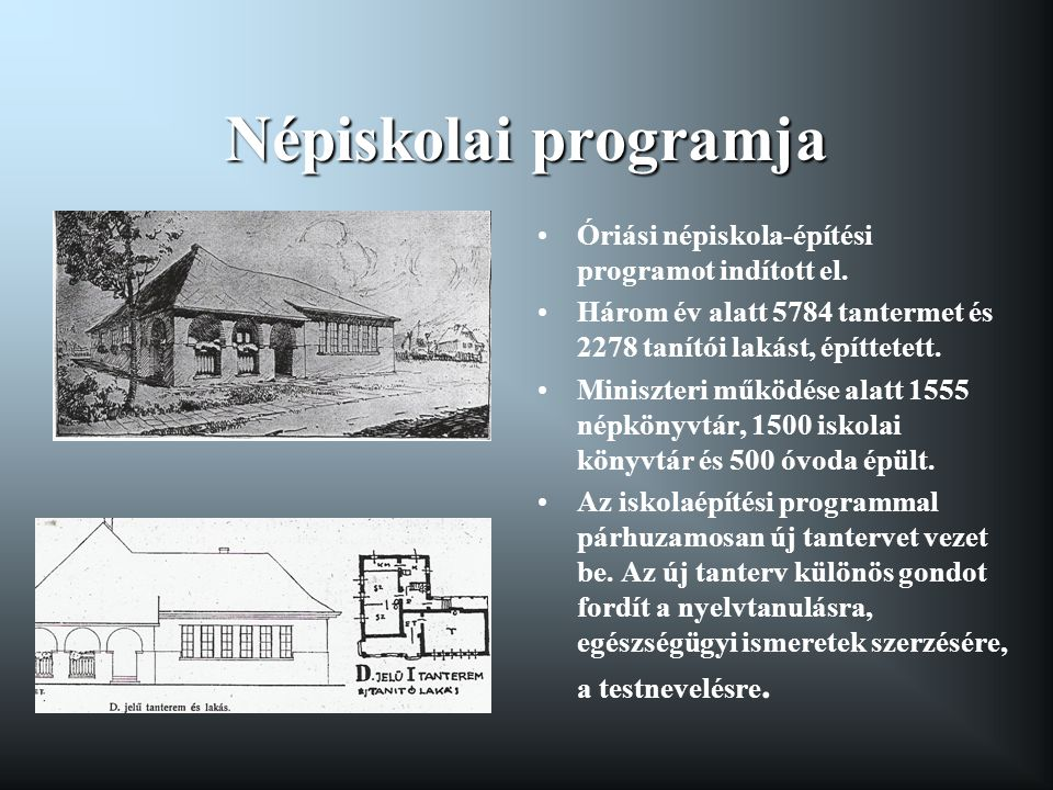 Népiskolai programja •Óriási népiskola-építési programot indított el. •Három év alatt 5784 tantermet és 2278 tanítói lakást, építtetett. •Miniszteri m