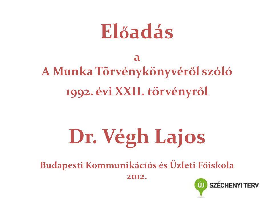 El ő adás a A Munka Törvénykönyvéről szóló 1992. évi XXII. törvényről Dr. Végh Lajos Budapesti Kommunikácíós és Üzleti Főiskola 2012.