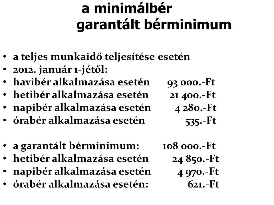 a minimálbér garantált bérminimum • a teljes munkaidő teljesítése esetén • 2012. január 1-jétől: • havibér alkalmazása esetén 93 000.-Ft • hetibér alk