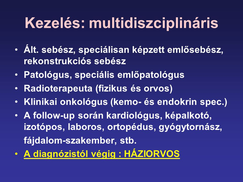 Kezelés: multidiszciplináris •Ált. sebész, speciálisan képzett emlősebész, rekonstrukciós sebész •Patológus, speciális emlőpatológus •Radioterapeuta (