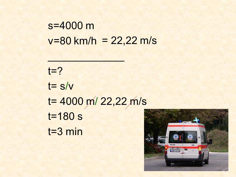 s=4000 m v=80 km/h _____________ t=? t= s/v t= 4000 m/ 22,22 m/s t=180 s t=3 min = 22,22 m/s
