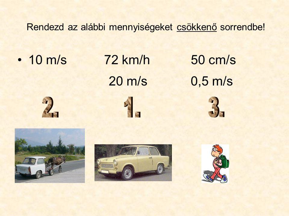 Rendezd az alábbi mennyiségeket csökkenő sorrendbe! •10 m/s72 km/h50 cm/s 20 m/s0,5 m/s
