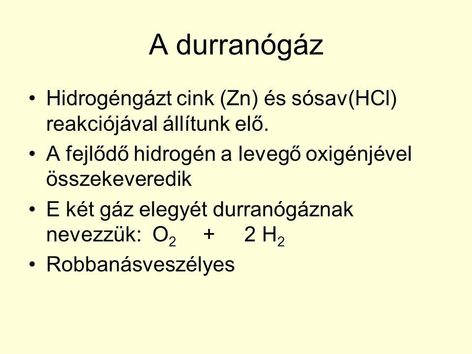 A durranógáz •Hidrogéngázt cink (Zn) és sósav(HCl) reakciójával állítunk elő. •A fejlődő hidrogén a levegő oxigénjével összekeveredik •E két gáz elegy