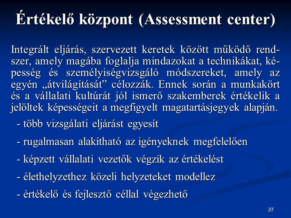 27 Értékelő központ (Assessment center) Integrált eljárás, szervezett keretek között működő rend- szer, amely magába foglalja mindazokat a technikákat