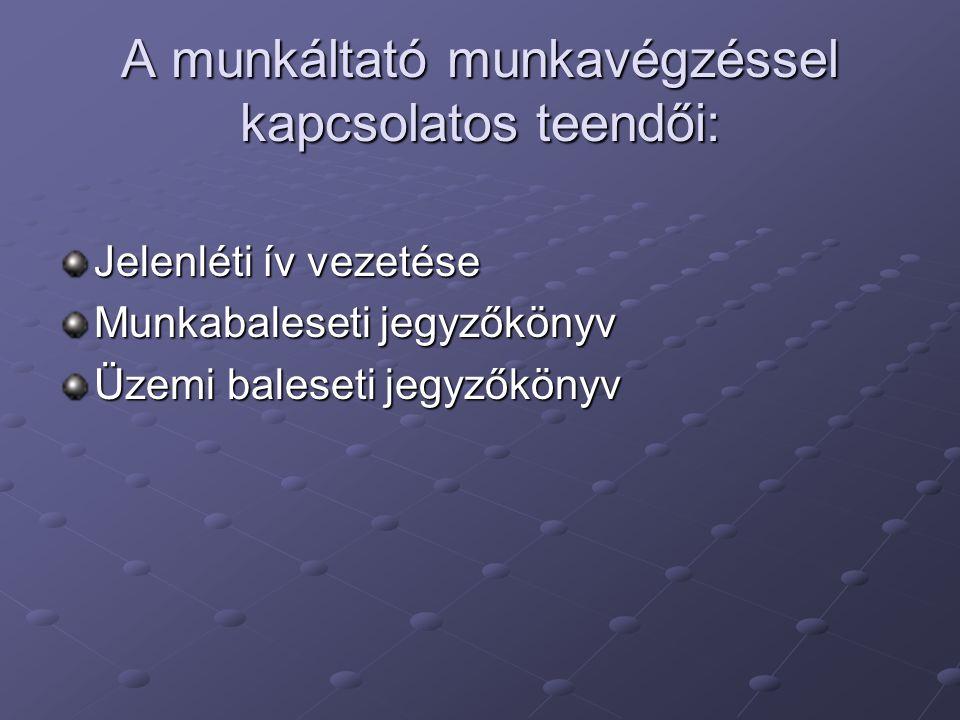 A munkáltató munkavégzéssel kapcsolatos teendői: Jelenléti ív vezetése Munkabaleseti jegyzőkönyv Üzemi baleseti jegyzőkönyv
