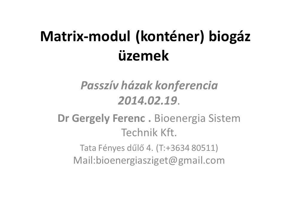 Matrix-modul (konténer) biogáz üzemek Passzív házak konferencia 2014.02.19. Dr Gergely Ferenc. Bioenergia Sistem Technik Kft. Tata Fényes dűlő 4. (T:+