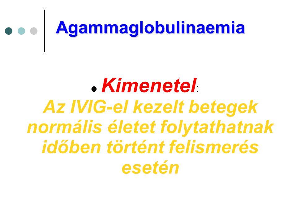 Agammaglobulinaemia  Kimenetel : Az IVIG-el kezelt betegek normális életet folytathatnak időben történt felismerés esetén