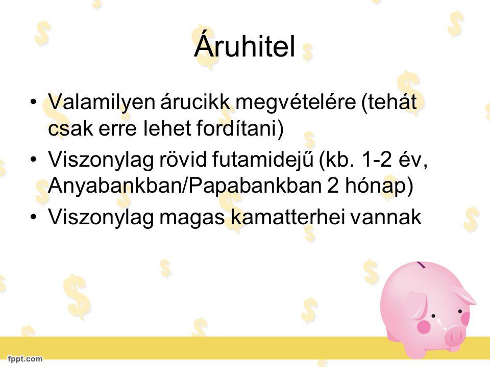 Áruhitel •Valamilyen árucikk megvételére (tehát csak erre lehet fordítani) •Viszonylag rövid futamidejű (kb. 1-2 év, Anyabankban/Papabankban 2 hónap)
