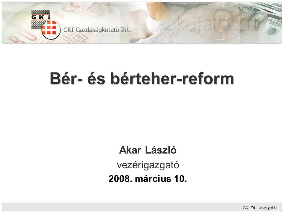 GKI Zrt., www.gki.hu Bér- és bérteher-reform Akar László vezérigazgató 2008. március 10.
