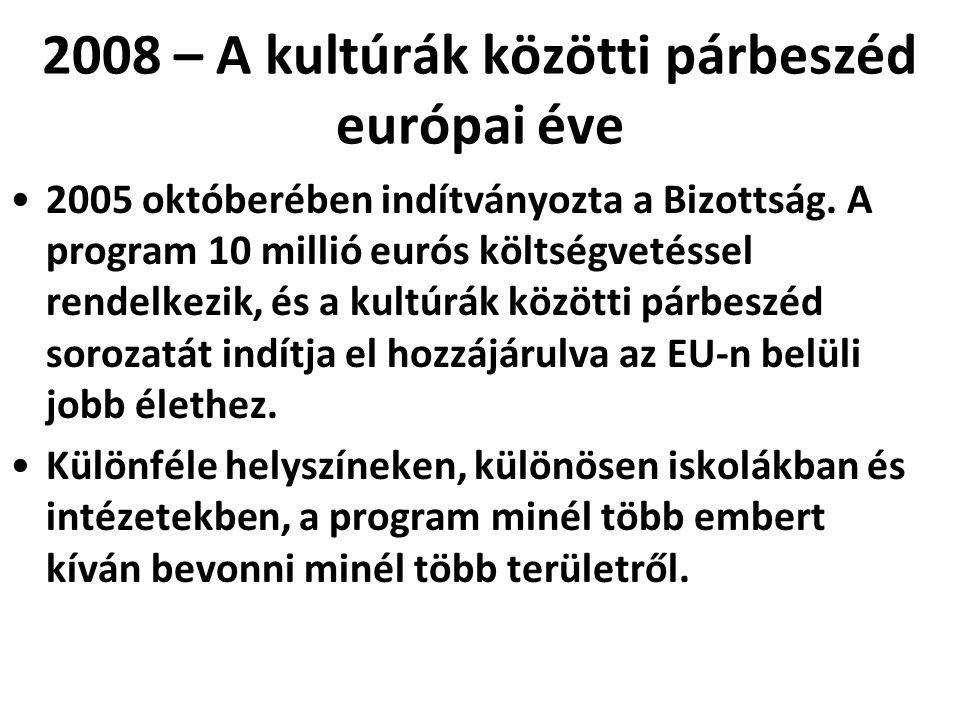 2008 – A kultúrák közötti párbeszéd európai éve •2005 októberében indítványozta a Bizottság. A program 10 millió eurós költségvetéssel rendelkezik, és