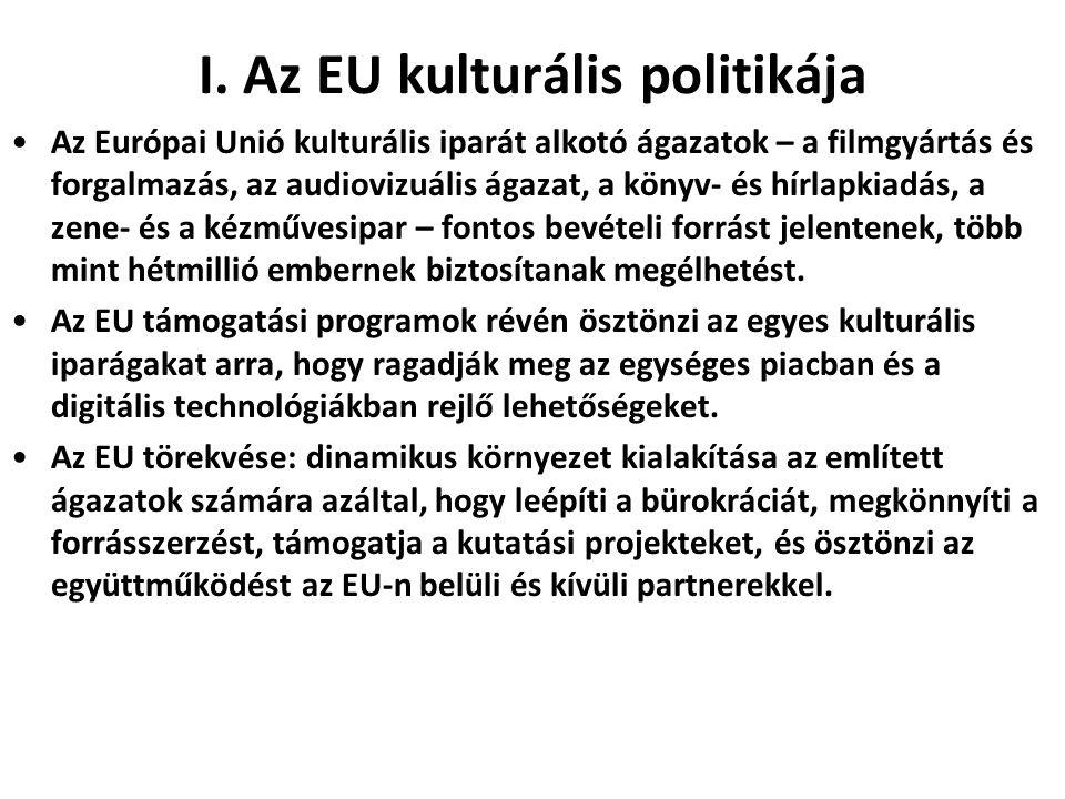 I. Az EU kulturális politikája •Az Európai Unió kulturális iparát alkotó ágazatok – a filmgyártás és forgalmazás, az audiovizuális ágazat, a könyv- és
