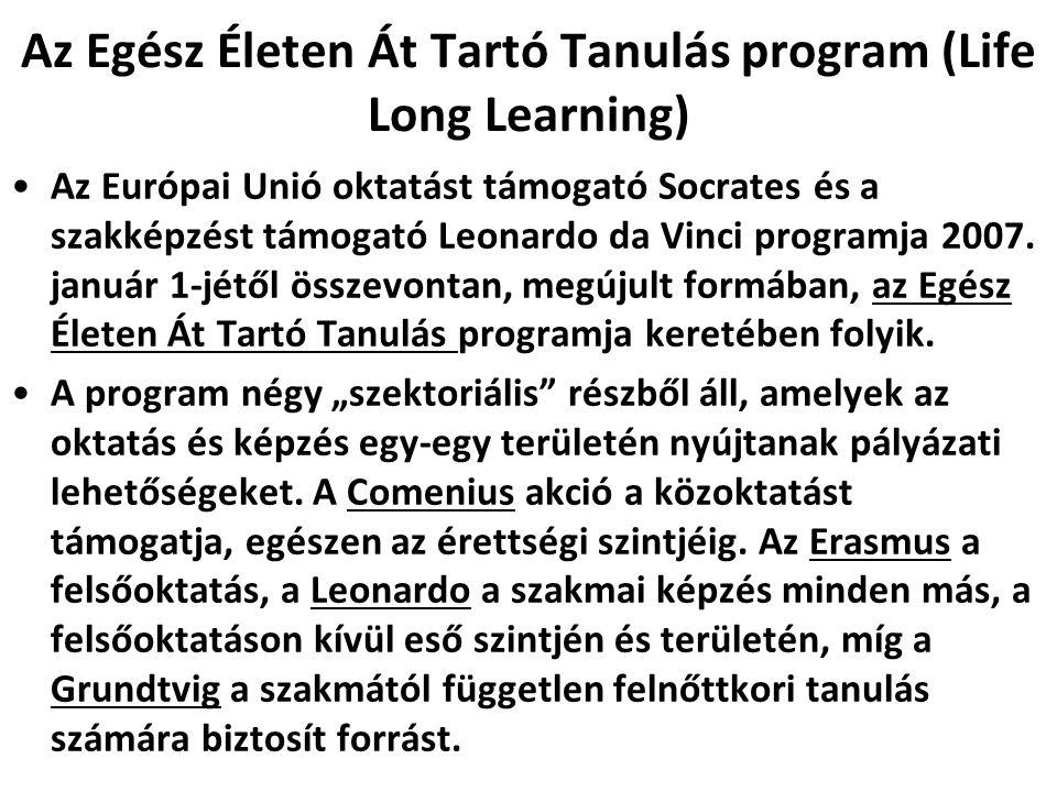 Az Egész Életen Át Tartó Tanulás program (Life Long Learning) •Az Európai Unió oktatást támogató Socrates és a szakképzést támogató Leonardo da Vinci