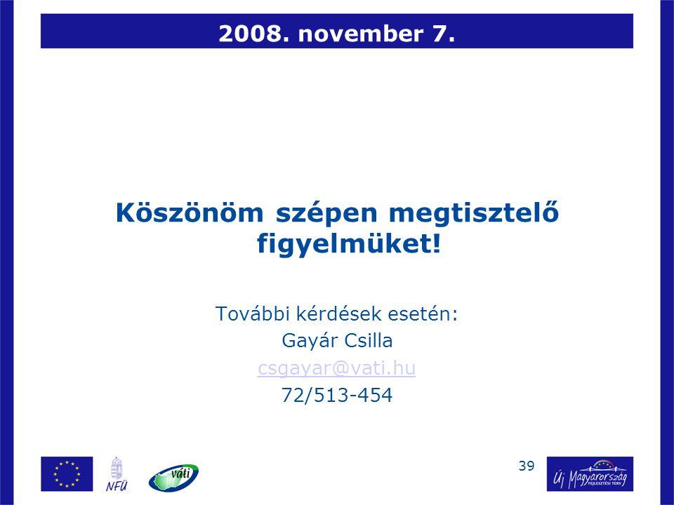 39 2008. november 7. Köszönöm szépen megtisztelő figyelmüket! További kérdések esetén: Gayár Csilla csgayar@vati.hu 72/513-454