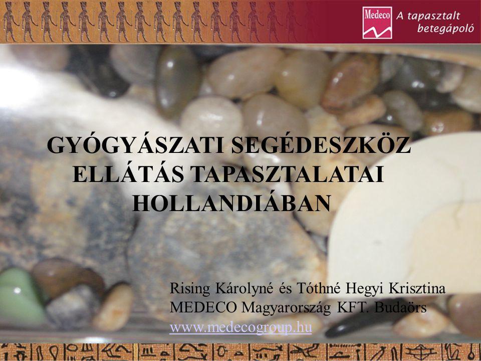 GYÓGYÁSZATI SEGÉDESZKÖZ ELLÁTÁS TAPASZTALATAI HOLLANDIÁBAN Rising Károlyné és Tóthné Hegyi Krisztina MEDECO Magyarország KFT. Budaörs www.medecogroup.