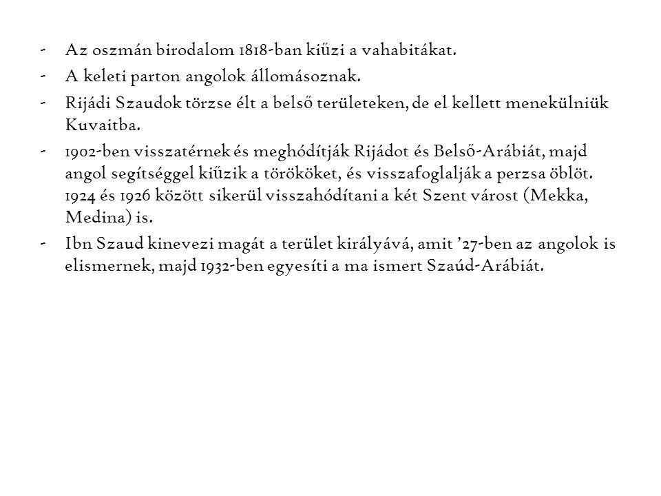 -Az oszmán birodalom 1818-ban ki ű zi a vahabitákat. -A keleti parton angolok állomásoznak. -Rijádi Szaudok törzse élt a bels ő területeken, de el kel
