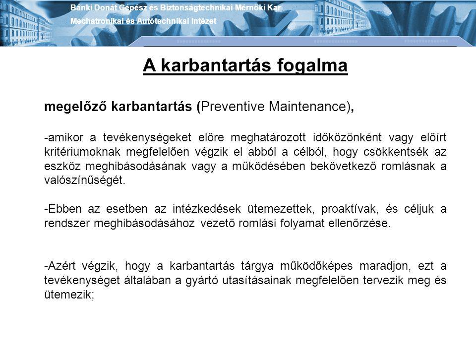 Bánki Donát Gépész és Biztonságtechnikai Mérnöki Kar Mechatronikai és Autótechnikai Intézet A karbantartás fogalma megelőző karbantartás (Preventive M