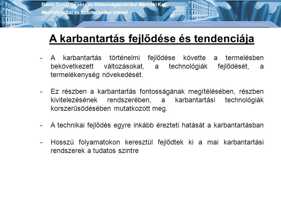 Bánki Donát Gépész és Biztonságtechnikai Mérnöki Kar Mechatronikai és Autótechnikai Intézet A karbantartás fejlődése és tendenciája -A karbantartás tö
