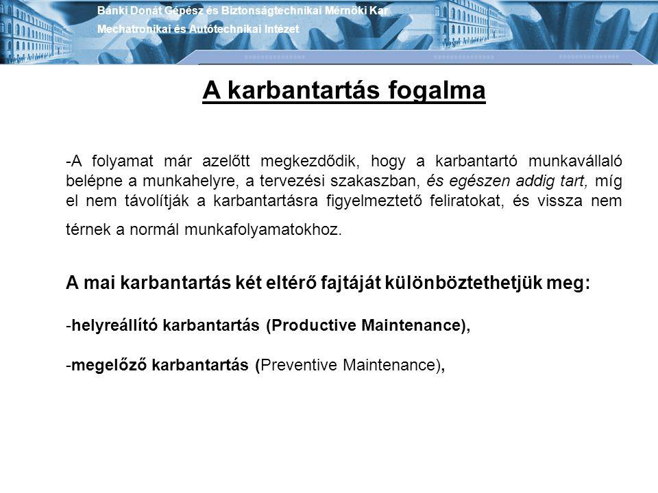 Bánki Donát Gépész és Biztonságtechnikai Mérnöki Kar Mechatronikai és Autótechnikai Intézet A karbantartás fogalma helyreállító karbantartás (Productive Maintenance): -amikor az intézkedések célja a meghibásodott rendszer működőképes állapotának helyreállítása (pl.