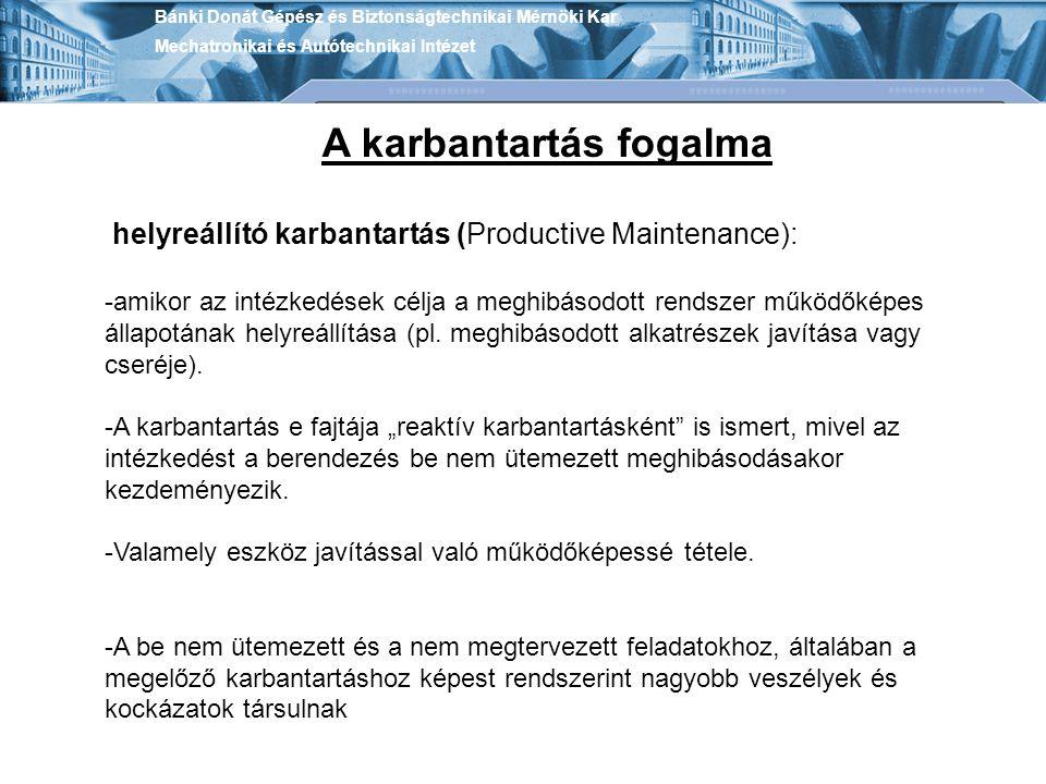Bánki Donát Gépész és Biztonságtechnikai Mérnöki Kar Mechatronikai és Autótechnikai Intézet A karbantartás fogalma helyreállító karbantartás (Producti