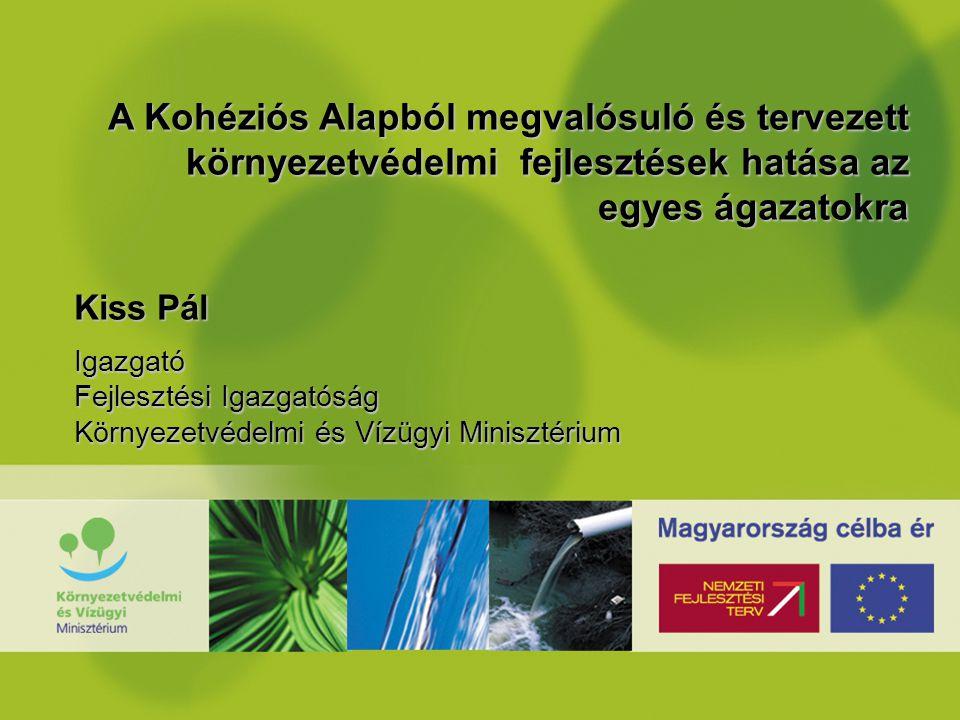 A Kohéziós Alapból megvalósuló és tervezett környezetvédelmi fejlesztések hatása az egyes ágazatokra Kiss Pál Igazgató Fejlesztési Igazgatóság Környezetvédelmi és Vízügyi Minisztérium