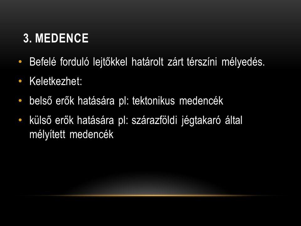 3. MEDENCE • Befelé forduló lejtőkkel határolt zárt térszíni mélyedés. • Keletkezhet: • belső erők hatására pl: tektonikus medencék • külső erők hatás