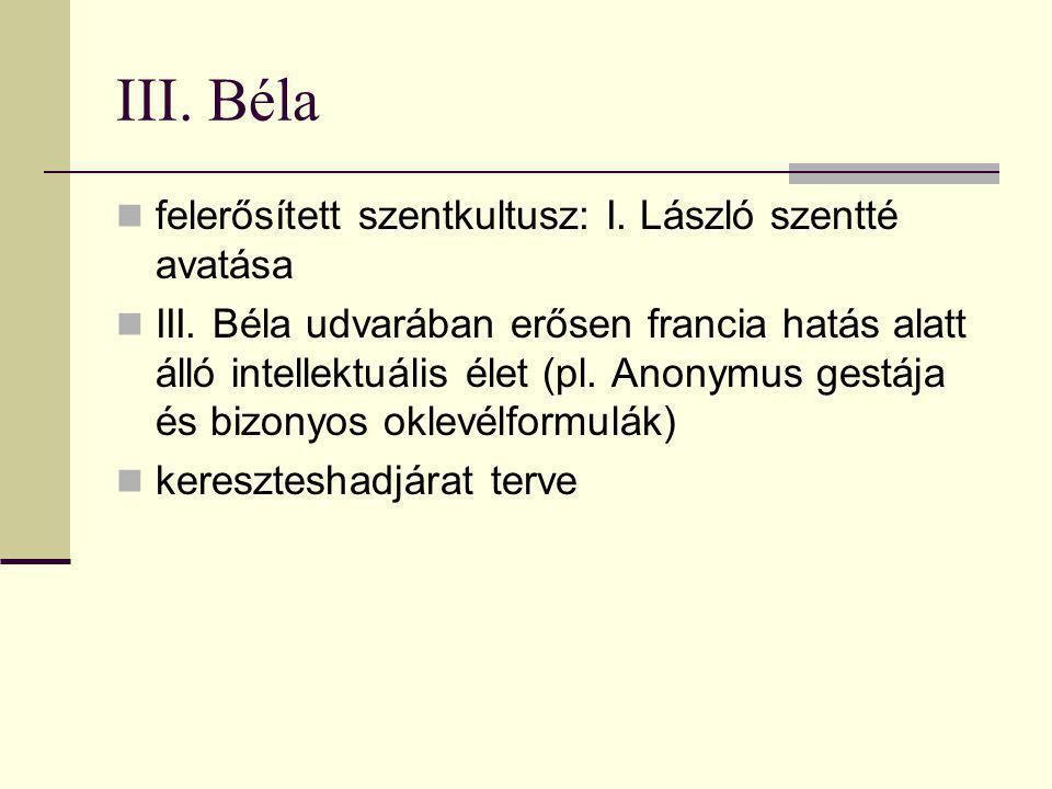 III. Béla  felerősített szentkultusz: I. László szentté avatása  III. Béla udvarában erősen francia hatás alatt álló intellektuális élet (pl. Anonym