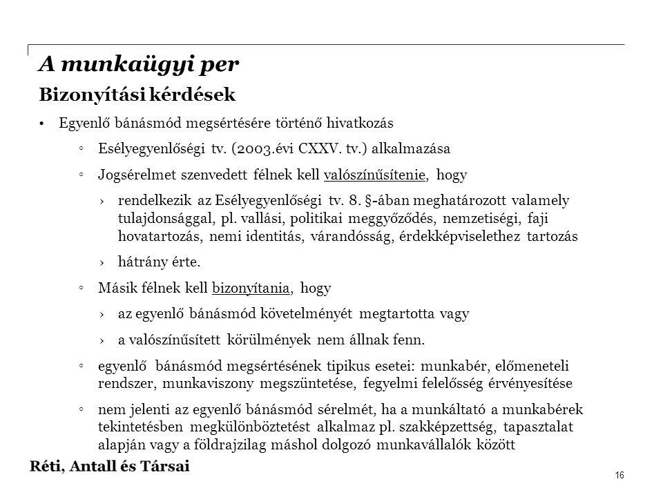 A munkaügyi per Bizonyítási kérdések •Egyenlő bánásmód megsértésére történő hivatkozás ◦Esélyegyenlőségi tv. (2003.évi CXXV. tv.) alkalmazása ◦Jogsére