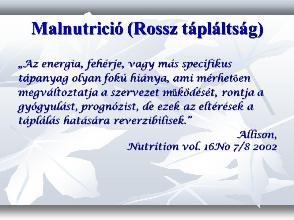 """Malnutrició (Rossz tápláltság) """"Az energia, fehérje, vagy más specifikus tápanyag olyan fokú hiánya, ami mérhet ő en megváltoztatja a szervezet m ű ködését, rontja a gyógyulást, prognózist, de ezek az eltérések a táplálás hatására reverzibilisek. Allison, Nutrition vol."""