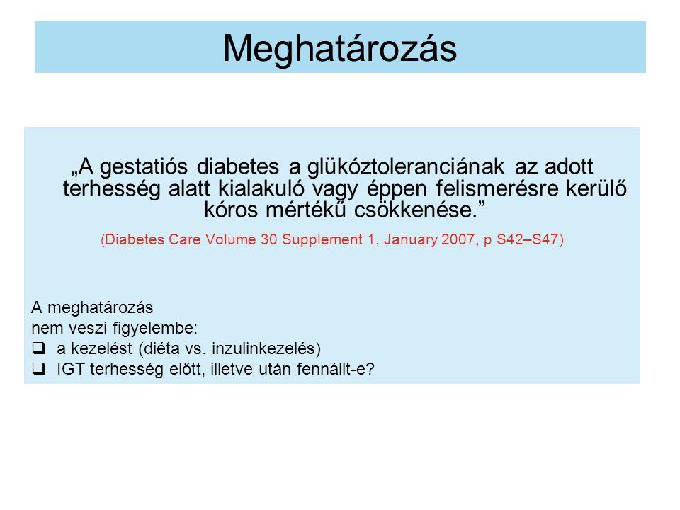 """Meghatározás """"A gestatiós diabetes a glükóztoleranciának az adott terhesség alatt kialakuló vagy éppen felismerésre kerülő kóros mértékű csökkenése. ( Diabetes Care Volume 30 Supplement 1, January 2007, p S42–S47) A meghatározás nem veszi figyelembe:  a kezelést (diéta vs."""