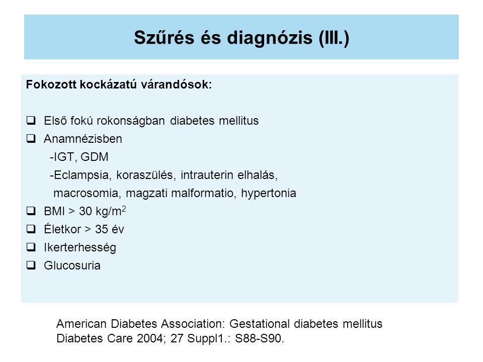 Szűrés és diagnózis (III.) Fokozott kockázatú várandósok:  Első fokú rokonságban diabetes mellitus  Anamnézisben -IGT, GDM -Eclampsia, koraszülés, intrauterin elhalás, macrosomia, magzati malformatio, hypertonia  BMI > 30 kg/m 2  Életkor > 35 év  Ikerterhesség  Glucosuria American Diabetes Association: Gestational diabetes mellitus Diabetes Care 2004; 27 Suppl1.: S88-S90.
