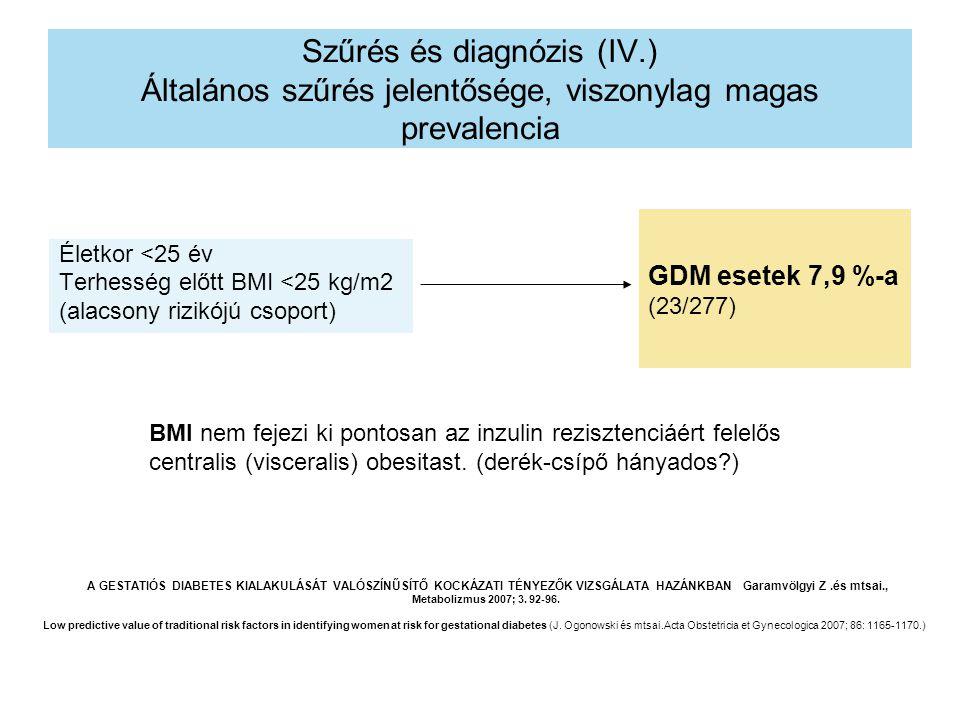 Szűrés és diagnózis (IV.) Általános szűrés jelentősége, viszonylag magas prevalencia Életkor <25 év Terhesség előtt BMI <25 kg/m2 (alacsony rizikójú csoport) GDM esetek 7,9 %-a (23/277) BMI nem fejezi ki pontosan az inzulin rezisztenciáért felelős centralis (visceralis) obesitast.