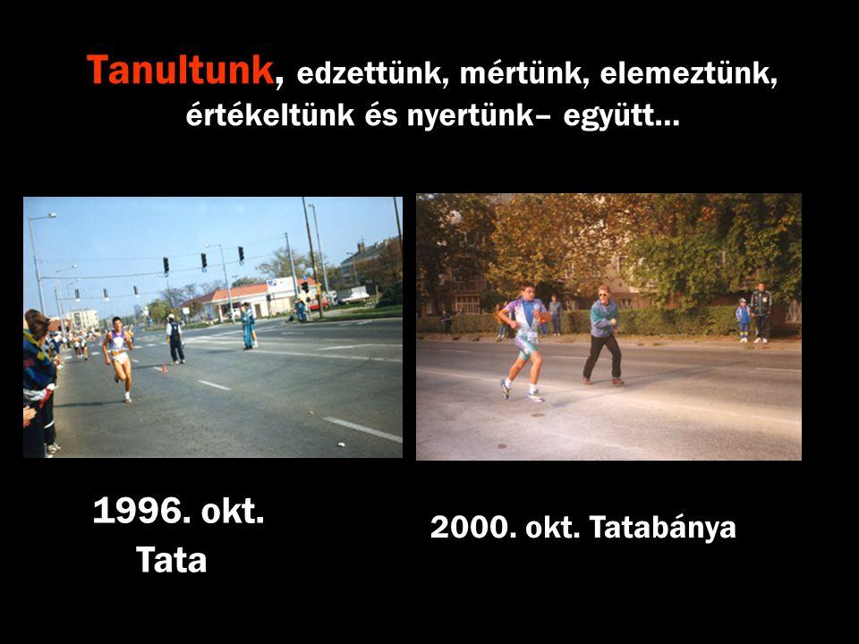 Tanultunk, edzettünk, mértünk, elemeztünk, értékeltünk és nyertünk– együtt… 1996. okt. Tata 2000. okt. Tatabánya