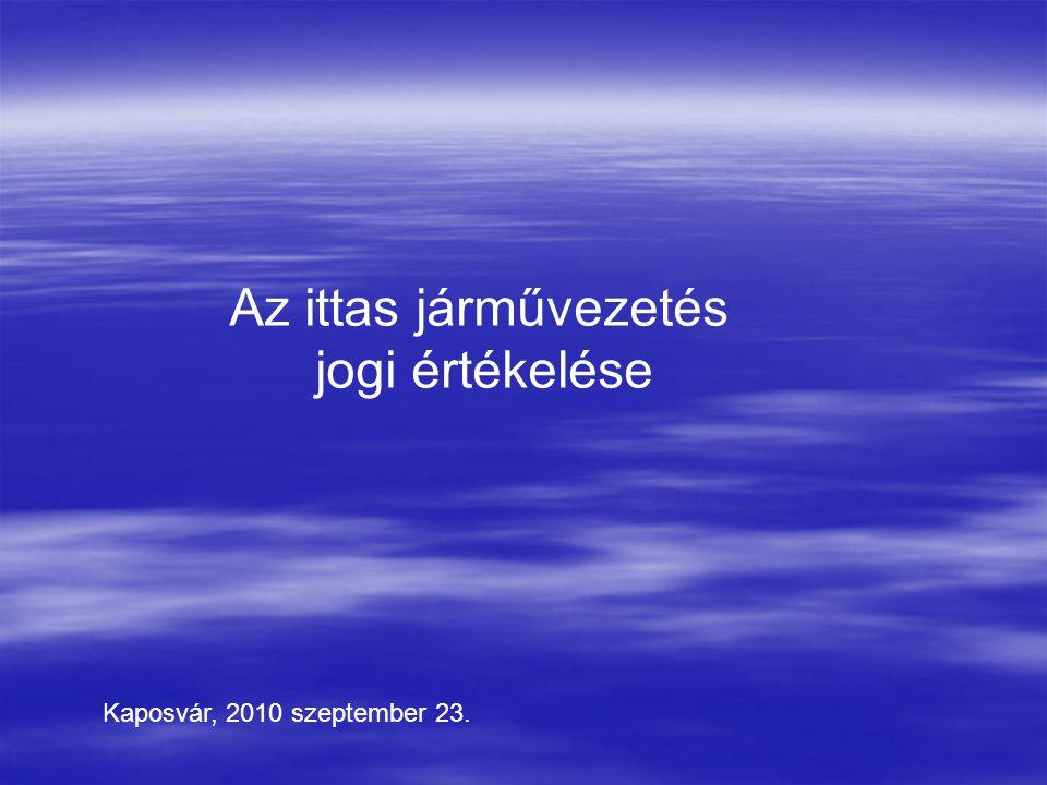 Az ittas járművezetés jogi értékelése Kaposvár, 2010 szeptember 23.