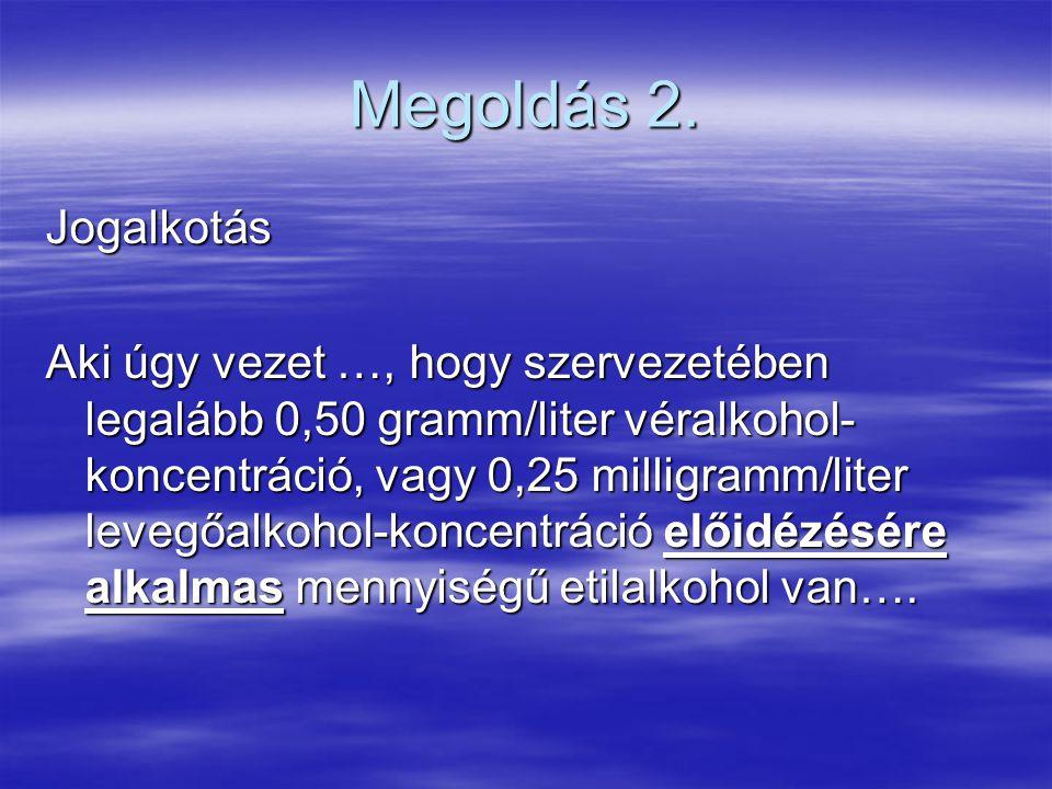 Megoldás 2. Jogalkotás Aki úgy vezet …, hogy szervezetében legalább 0,50 gramm/liter véralkohol- koncentráció, vagy 0,25 milligramm/liter levegőalkoho